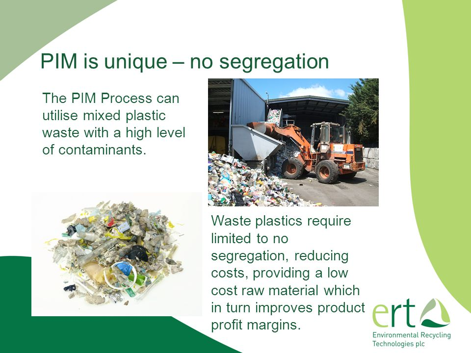 PIM is unique – no segregation The PIM Process can utilise mixed plastic waste with a high level of contaminants.