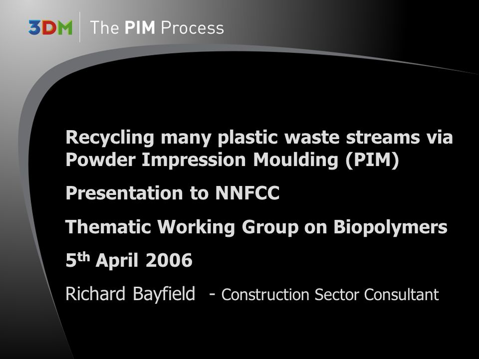 Recycling many plastic waste streams via Powder Impression Moulding (PIM) Presentation to NNFCC Thematic Working Group on Biopolymers 5 th April 2006 Richard Bayfield- Construction Sector Consultant