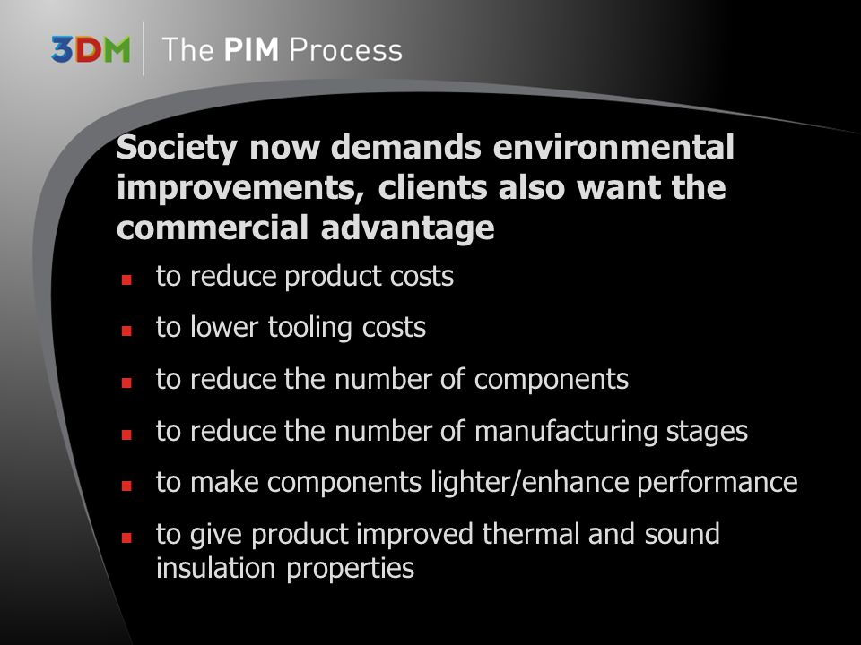 to reduce product costs to lower tooling costs to reduce the number of components to reduce the number of manufacturing stages to make components lighter/enhance performance to give product improved thermal and sound insulation properties Society now demands environmental improvements, clients also want the commercial advantage