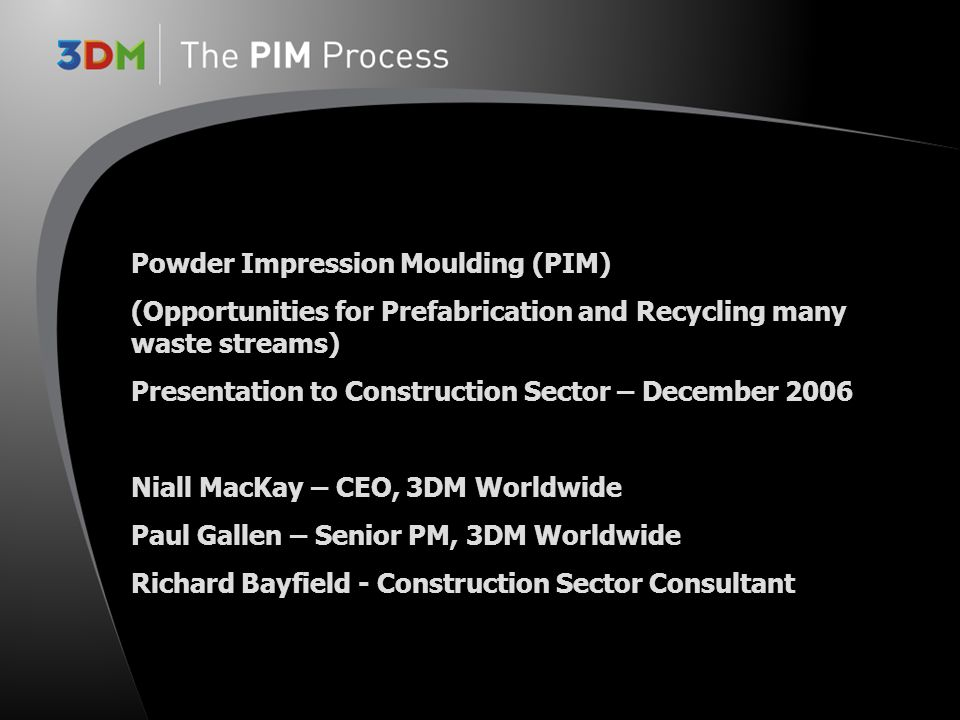 Powder Impression Moulding (PIM) (Opportunities for Prefabrication and Recycling many waste streams) Presentation to Construction Sector – December 2006 Niall MacKay – CEO, 3DM Worldwide Paul Gallen – Senior PM, 3DM Worldwide Richard Bayfield - Construction Sector Consultant