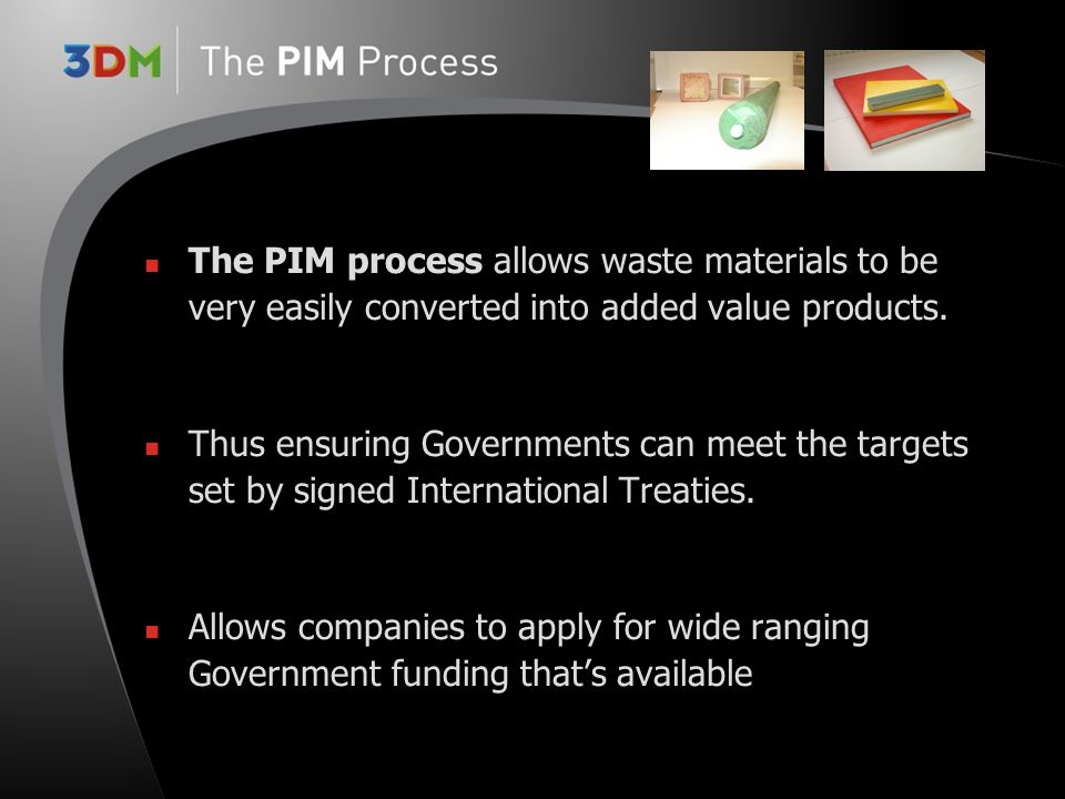 The PIM process allows waste materials to be very easily converted into added value products.