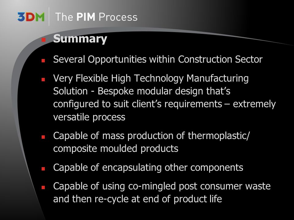 Summary Several Opportunities within Construction Sector Very Flexible High Technology Manufacturing Solution - Bespoke modular design that's configured to suit client's requirements – extremely versatile process Capable of mass production of thermoplastic/ composite moulded products Capable of encapsulating other components Capable of using co-mingled post consumer waste and then re-cycle at end of product life