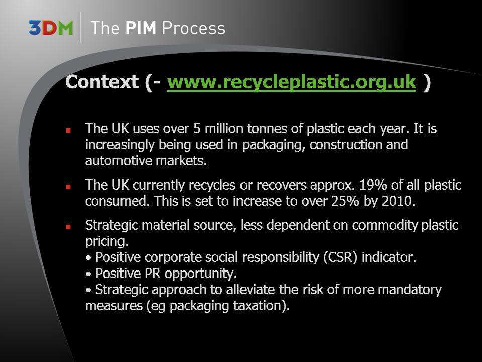 Context (- www.recycleplastic.org.uk )www.recycleplastic.org.uk The UK uses over 5 million tonnes of plastic each year. It is increasingly being used