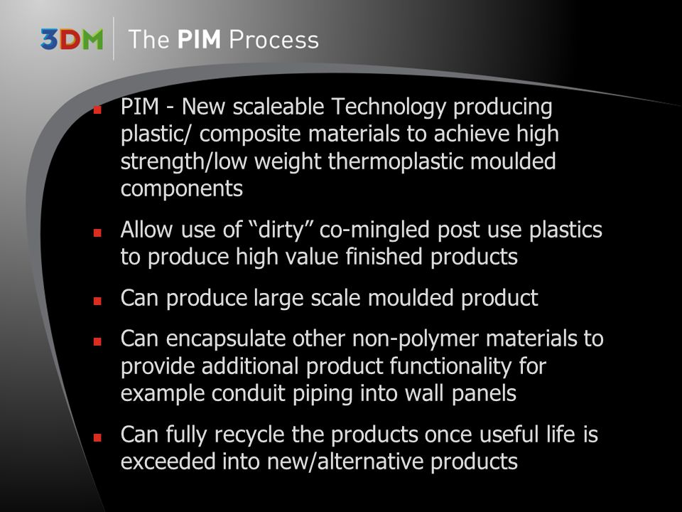 PIM - New scaleable Technology producing plastic/ composite materials to achieve high strength/low weight thermoplastic moulded components Allow use o