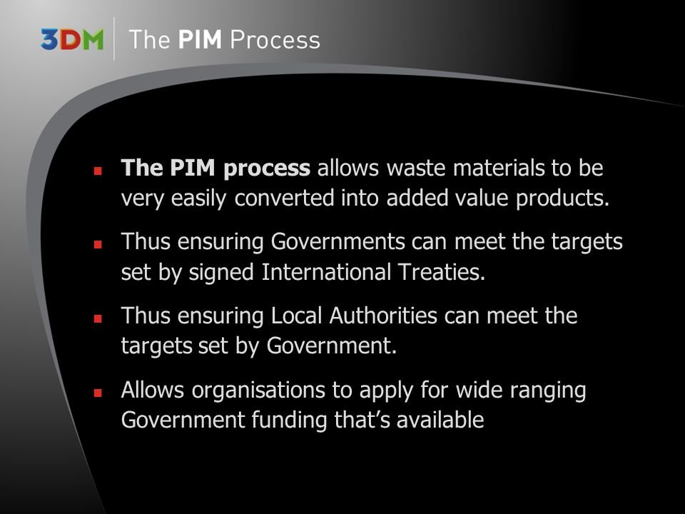 Reduces environmental impact Adds considerable value to waste materials Produces: added value end products, lighter, easier to handle, quicker to install, very robust, non- maintenance At end of life product is totally recyclable PIM Benefits