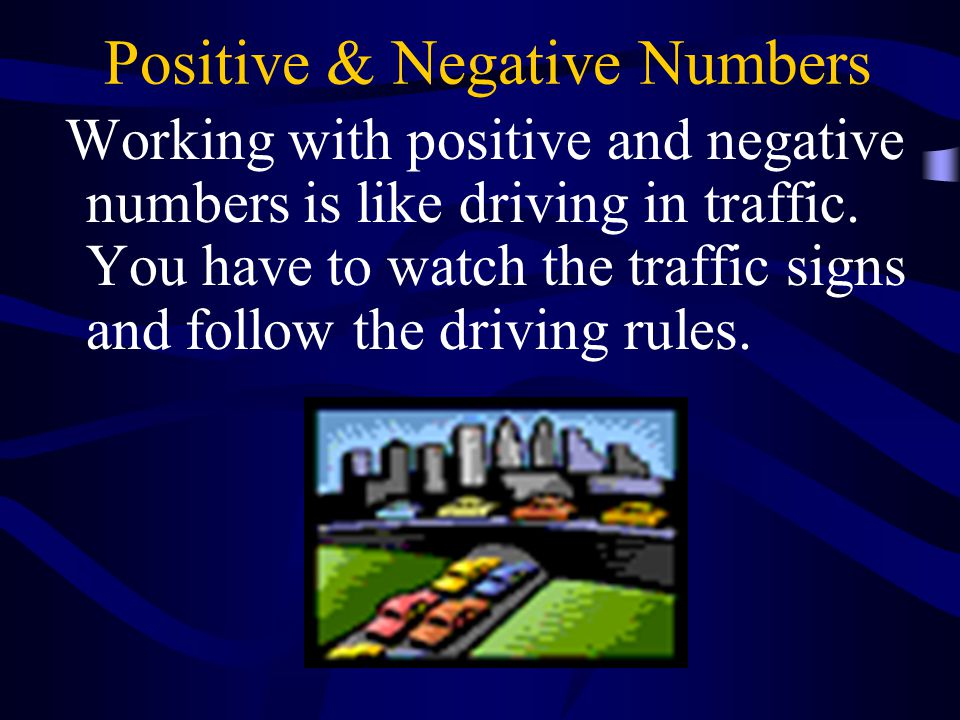 Positive & Negative Numbers Working with positive and negative numbers is like driving in traffic.