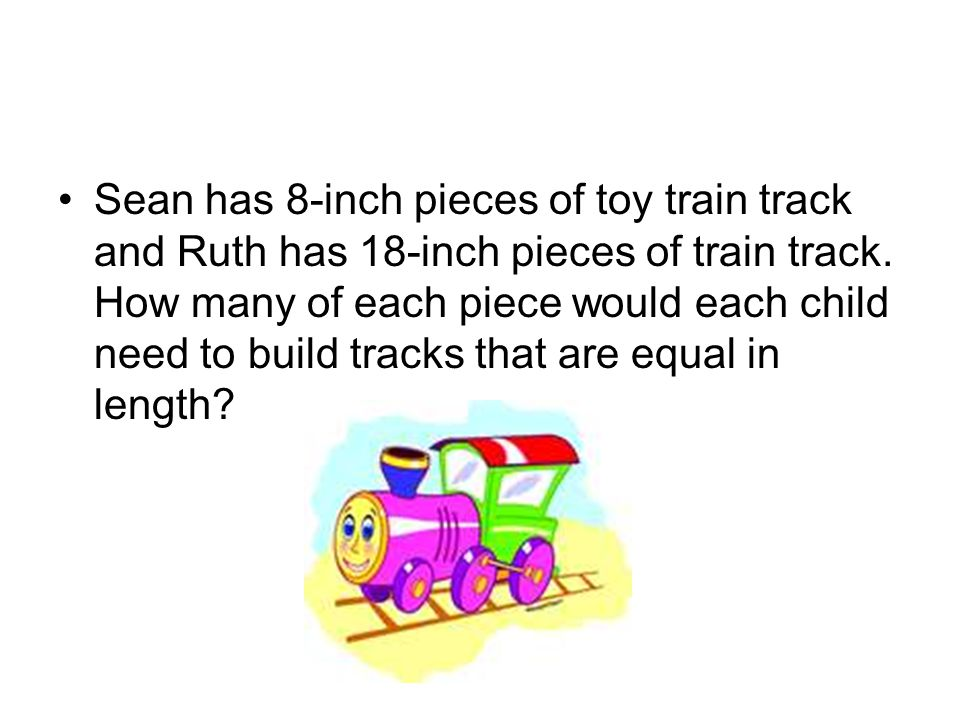 Sean has 8-inch pieces of toy train track and Ruth has 18-inch pieces of train track. How many of each piece would each child need to build tracks tha