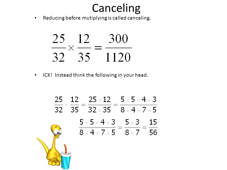 Canceling Reducing before mutiplying is called canceling. ICK! Instead think the following in your head.