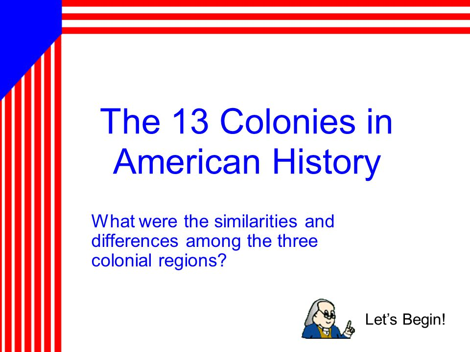 The 13 Colonies in American History What were the similarities and differences among the three colonial regions? Let's Begin!