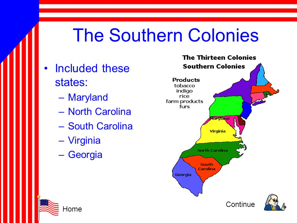 The Southern Colonies Included these states: –Maryland –North Carolina –South Carolina –Virginia –Georgia Continue Home