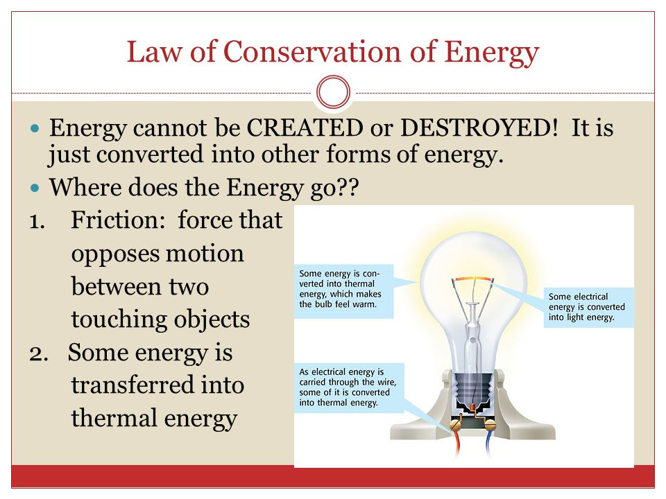 Law of Conservation of Energy Energy cannot be CREATED or DESTROYED! It is just converted into other forms of energy. Where does the Energy go?? 1. Fr