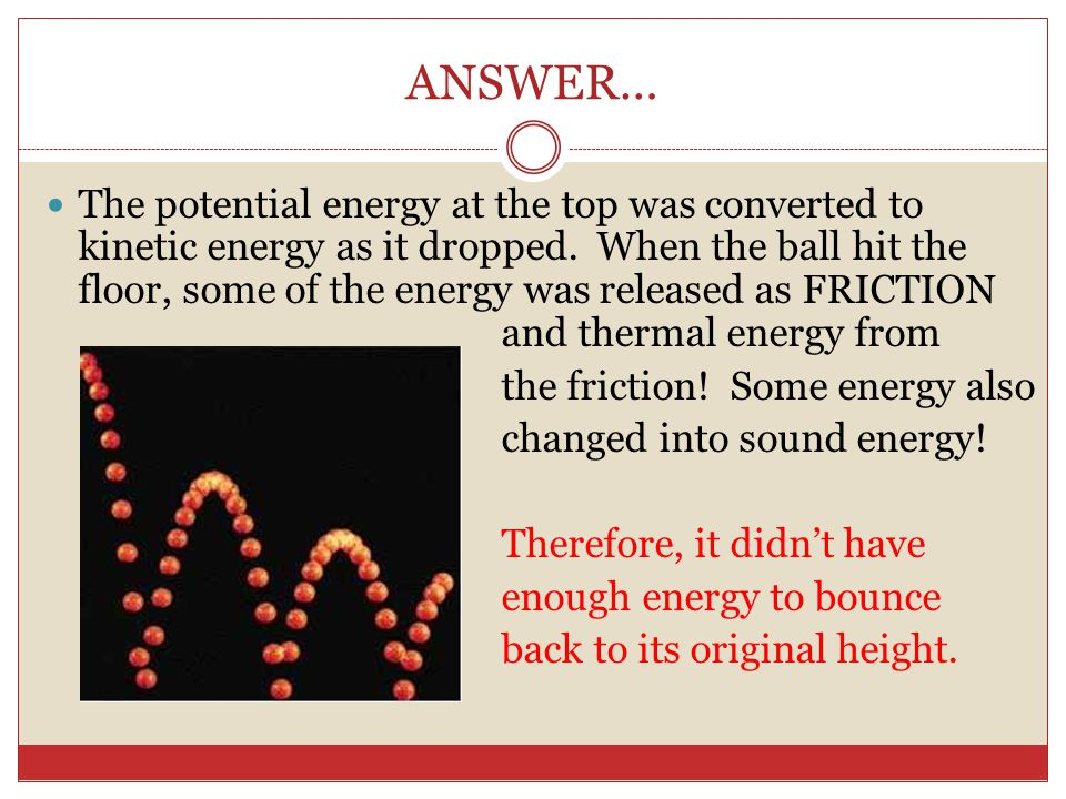 ANSWER… The potential energy at the top was converted to kinetic energy as it dropped. When the ball hit the floor, some of the energy was released as
