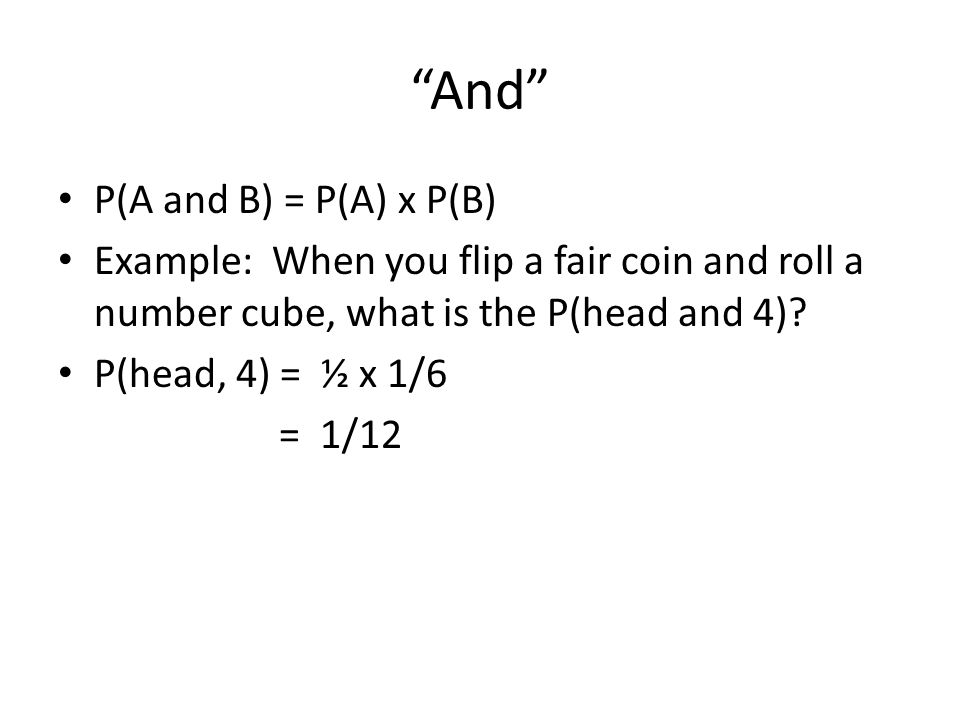 And P(A and B) = P(A) x P(B) Example: When you flip a fair coin and roll a number cube, what is the P(head and 4).