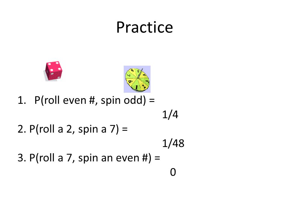 Practice 1.P(roll even #, spin odd) = 1/4 2. P(roll a 2, spin a 7) = 1/48 3.