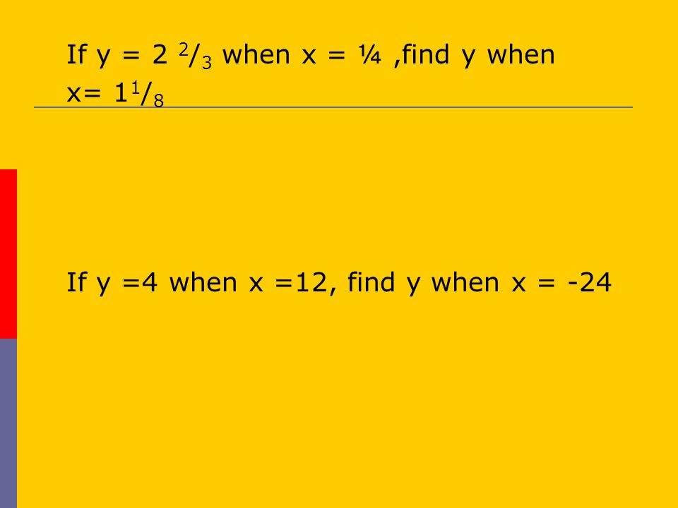  If y = 2 2 / 3 when x = ¼,find y when  x= 1 1 / 8  If y =4 when x =12, find y when x = -24