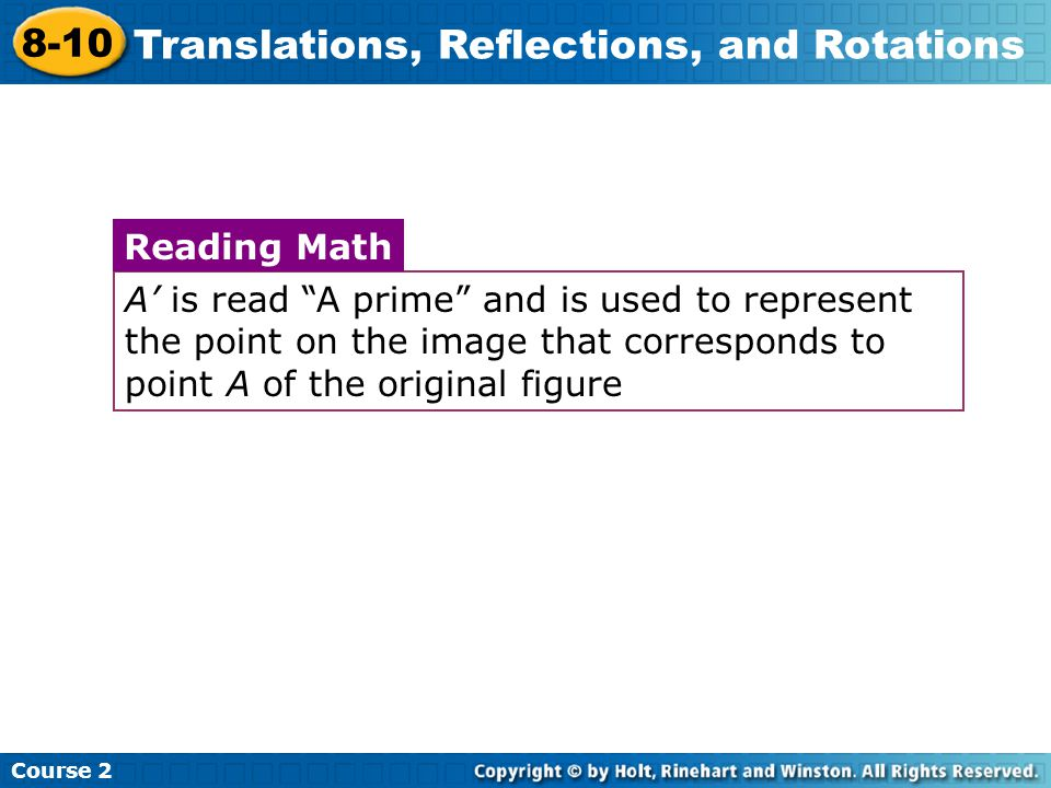 Insert Lesson Title Here A' is read A prime and is used to represent the point on the image that corresponds to point A of the original figure Reading Math Course 2 8-10 Translations, Reflections, and Rotations