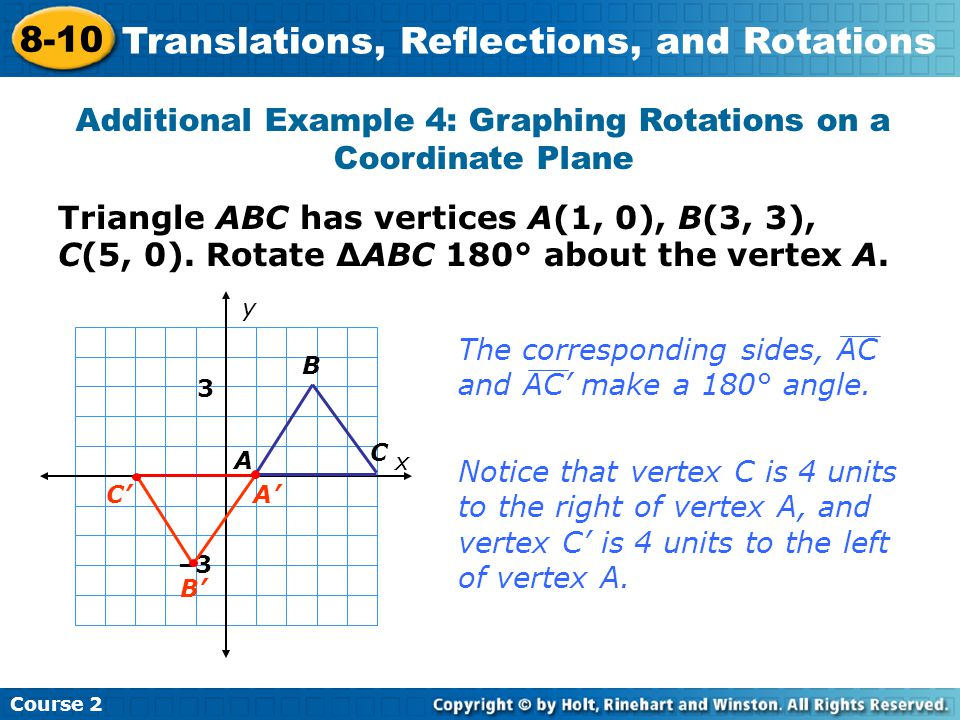 Triangle ABC has vertices A(1, 0), B(3, 3), C(5, 0). Rotate ∆ABC 180° about the vertex A. Additional Example 4: Graphing Rotations on a Coordinate Pla