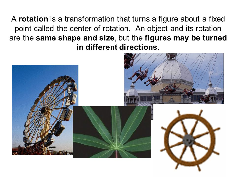A rotation is a transformation that turns a figure about a fixed point called the center of rotation.