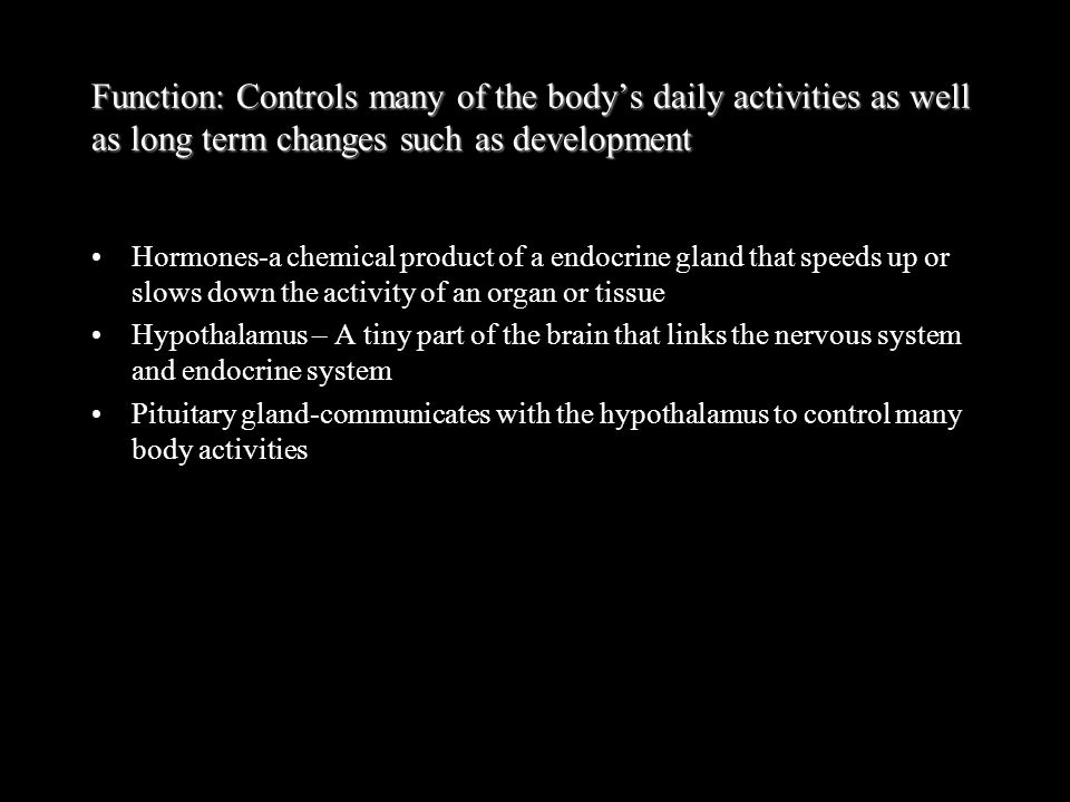 Function: Controls many of the body's daily activities as well as long term changes such as development Hormones-a chemical product of a endocrine gla