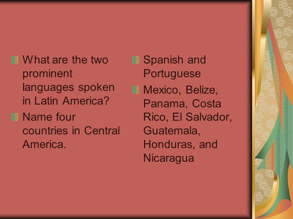 What are the two prominent languages spoken in Latin America? Name four countries in Central America. Spanish and Portuguese Mexico, Belize, Panama, C