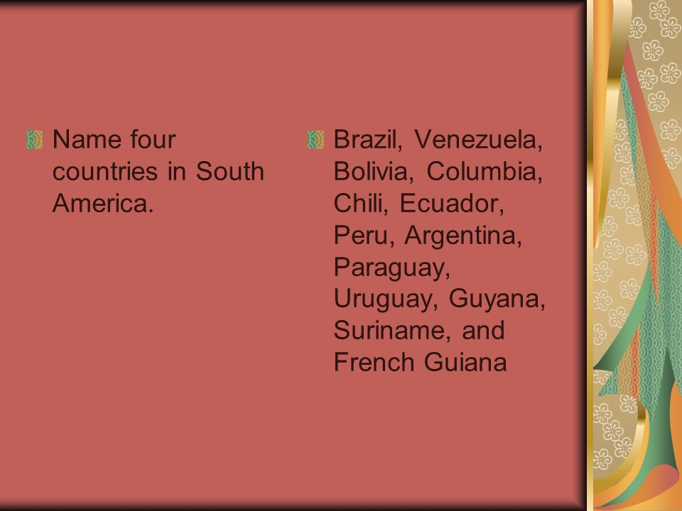 Name four countries in South America. Brazil, Venezuela, Bolivia, Columbia, Chili, Ecuador, Peru, Argentina, Paraguay, Uruguay, Guyana, Suriname, and