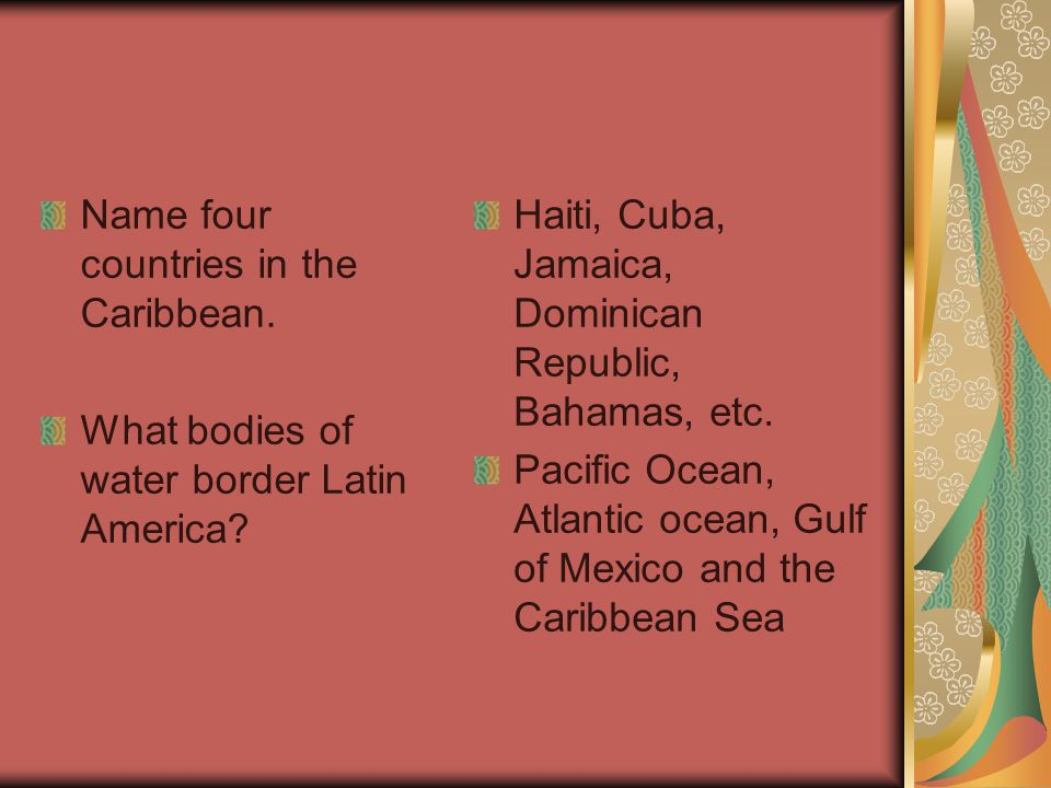 Name four countries in the Caribbean. What bodies of water border Latin America? Haiti, Cuba, Jamaica, Dominican Republic, Bahamas, etc. Pacific Ocean