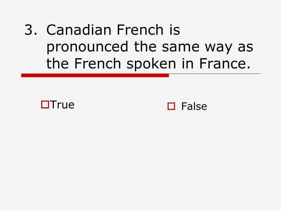 3.Canadian French is pronounced the same way as the French spoken in France.  True  False