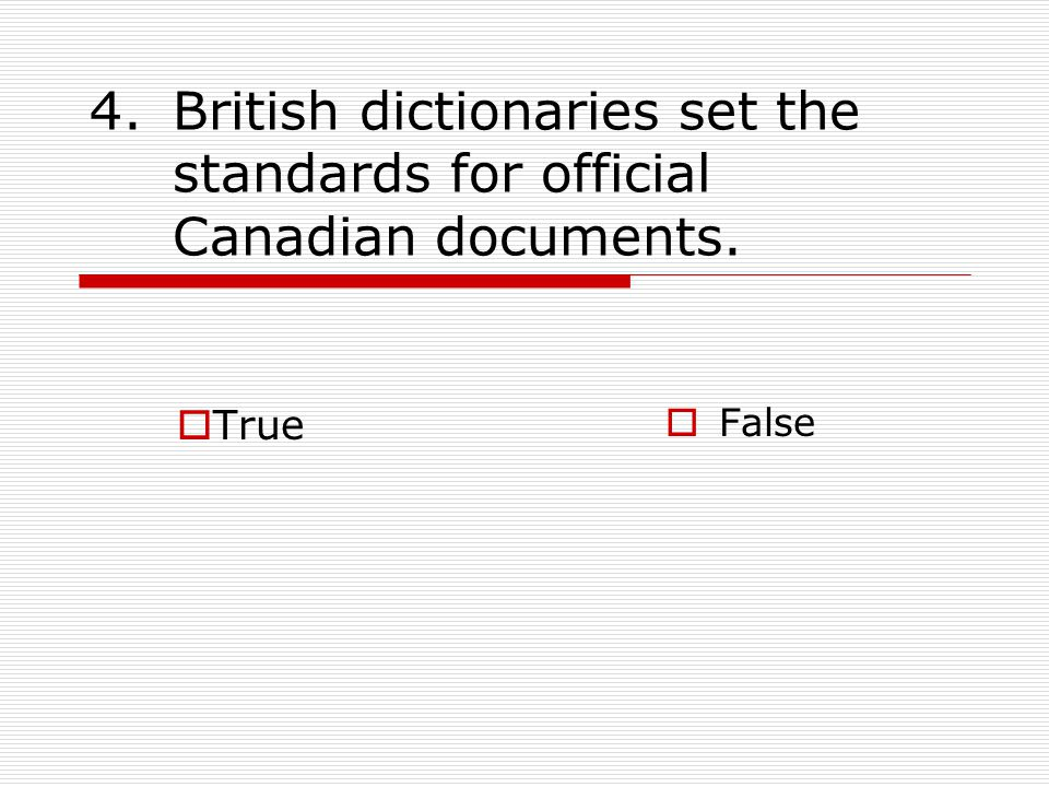 4.British dictionaries set the standards for official Canadian documents.  True  False