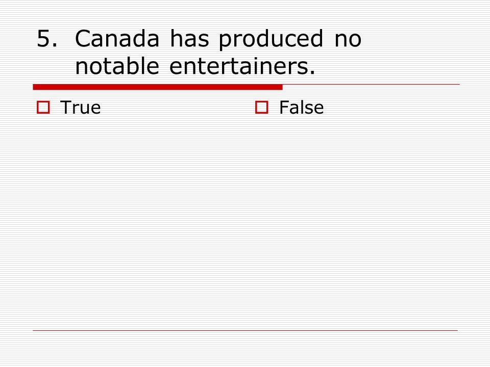 5.Canada has produced no notable entertainers.  True  False