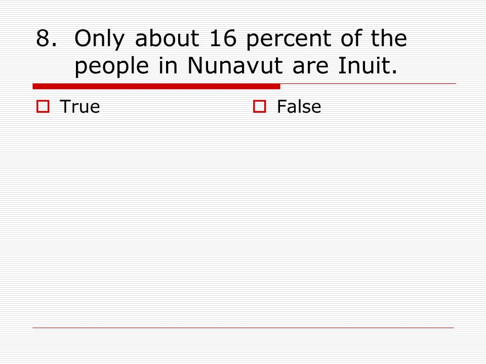 8.Only about 16 percent of the people in Nunavut are Inuit.  True  False