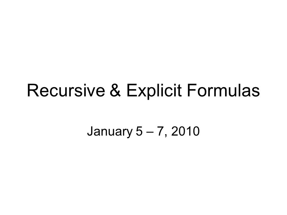 Recursive & Explicit Formulas January 5 – 7, 2010