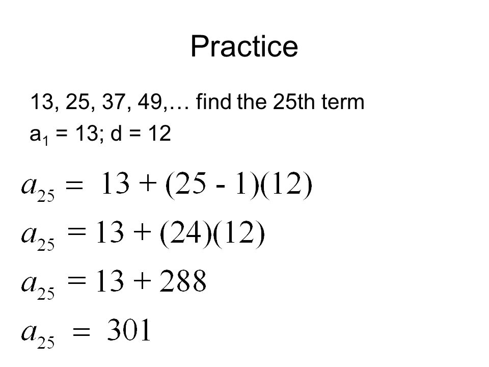 Practice 13, 25, 37, 49,… find the 25th term a 1 = 13; d = 12