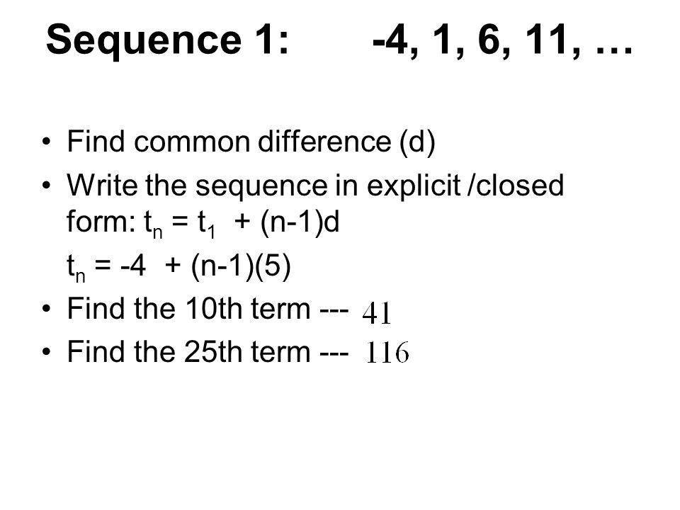 Sequence 1: -4, 1, 6, 11, … Find common difference (d) Write the sequence in explicit /closed form: t n = t 1 + (n-1)d t n = -4 + (n-1)(5) Find the 10