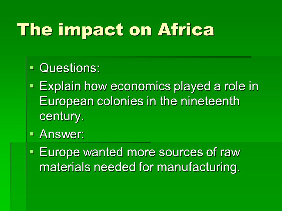 The impact on Africa  Questions:  Explain how economics played a role in European colonies in the nineteenth century.