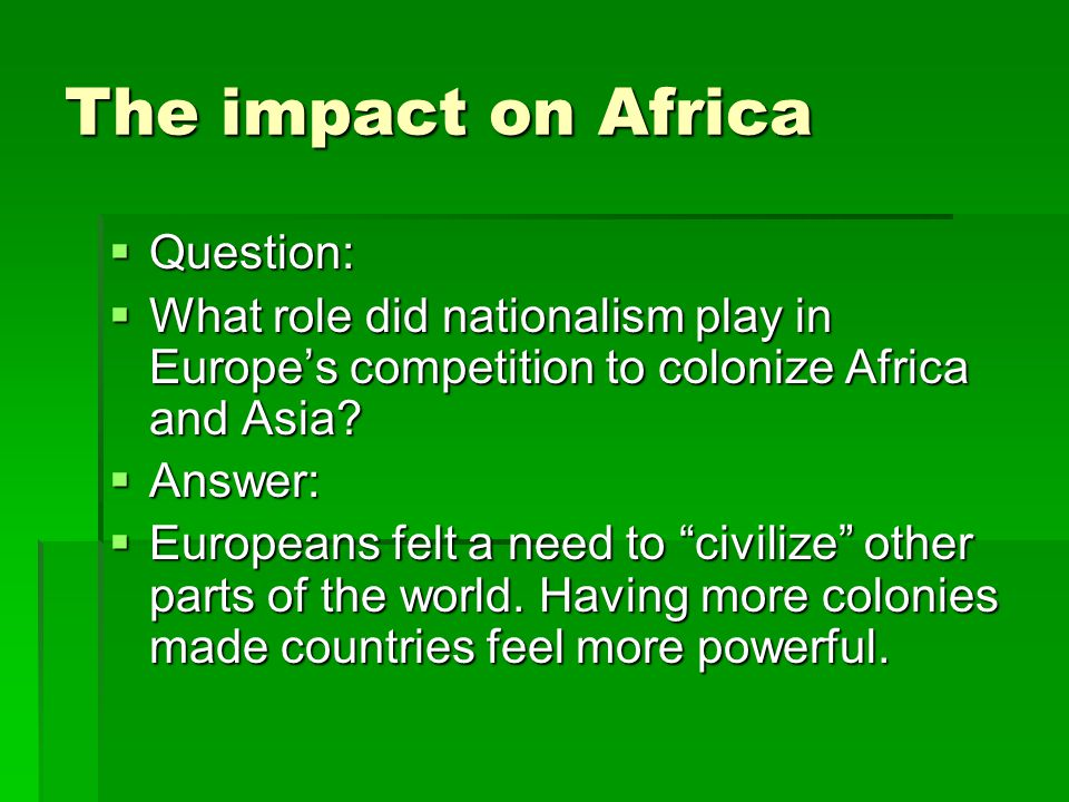 The impact on Africa  Question:  What role did nationalism play in Europe's competition to colonize Africa and Asia?  Answer:  Europeans felt a ne