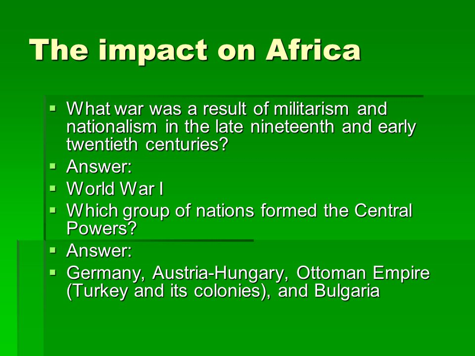 The impact on Africa  What war was a result of militarism and nationalism in the late nineteenth and early twentieth centuries?  Answer:  World War