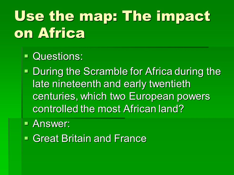 Use the map: The impact on Africa  Questions:  During the Scramble for Africa during the late nineteenth and early twentieth centuries, which two Eu