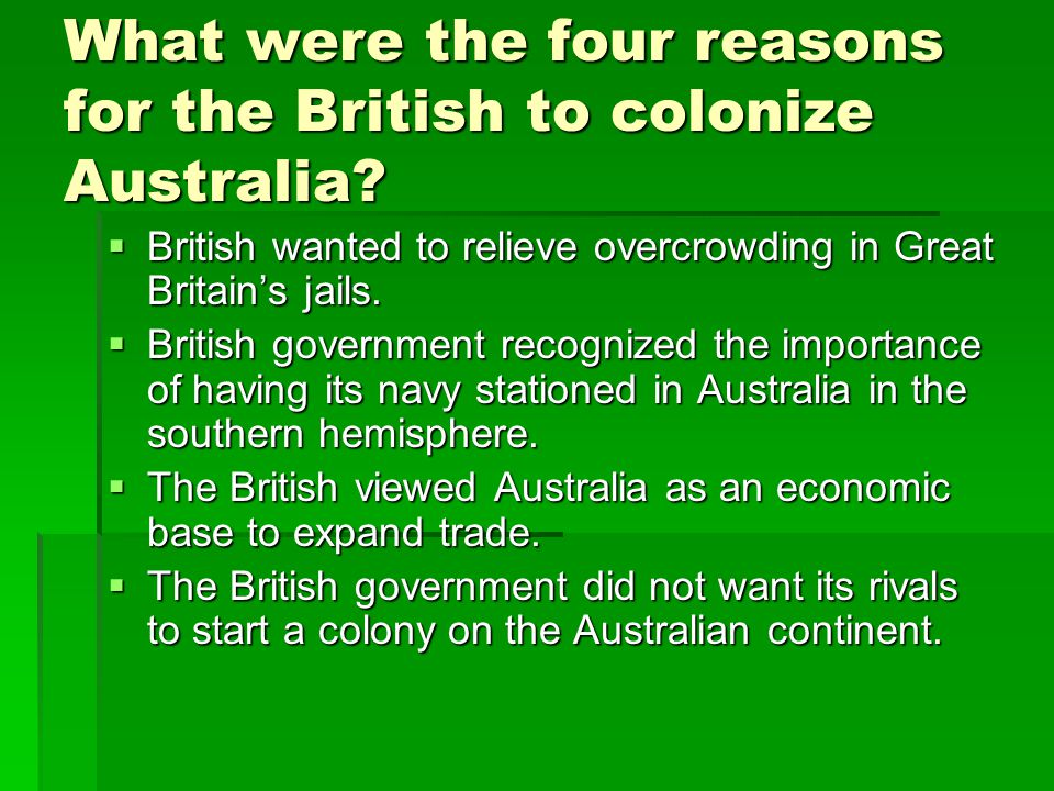 What were the four reasons for the British to colonize Australia?  British wanted to relieve overcrowding in Great Britain's jails.  British governm