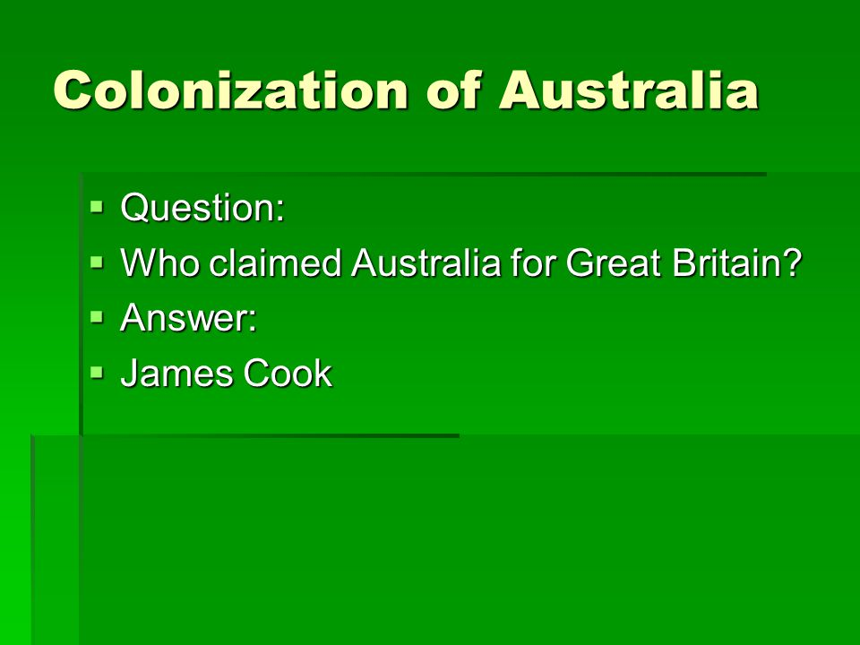 Colonization of Australia  Question:  Who claimed Australia for Great Britain?  Answer:  James Cook