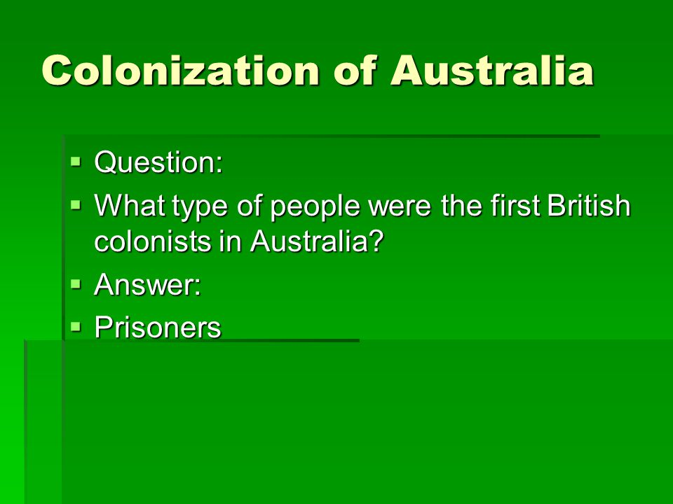 Colonization of Australia  Question:  What type of people were the first British colonists in Australia?  Answer:  Prisoners