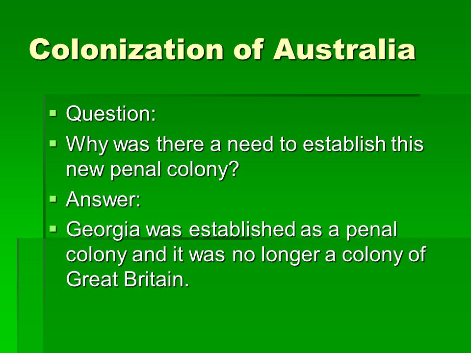 Colonization of Australia  Question:  Why was there a need to establish this new penal colony.