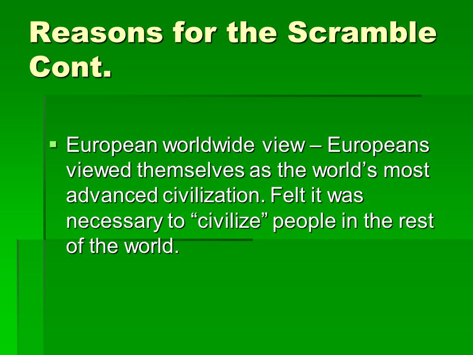 Reasons for the Scramble Cont.  European worldwide view – Europeans viewed themselves as the world's most advanced civilization. Felt it was necessar