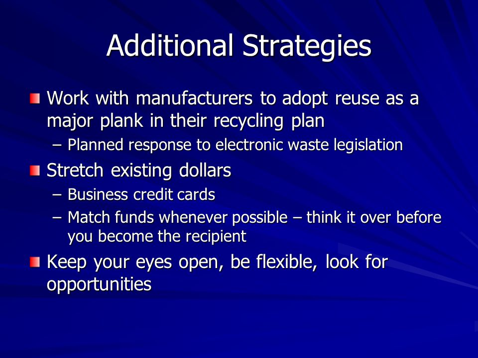 Additional Strategies Work with manufacturers to adopt reuse as a major plank in their recycling plan –Planned response to electronic waste legislation Stretch existing dollars –Business credit cards –Match funds whenever possible – think it over before you become the recipient Keep your eyes open, be flexible, look for opportunities