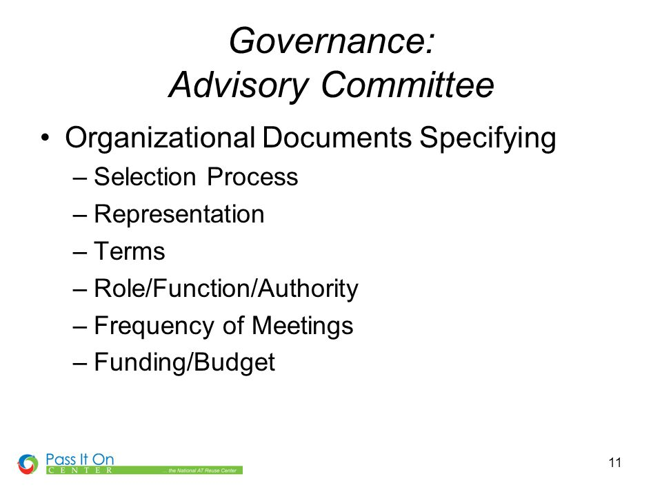 11 Governance: Advisory Committee Organizational Documents Specifying –Selection Process –Representation –Terms –Role/Function/Authority –Frequency of Meetings –Funding/Budget