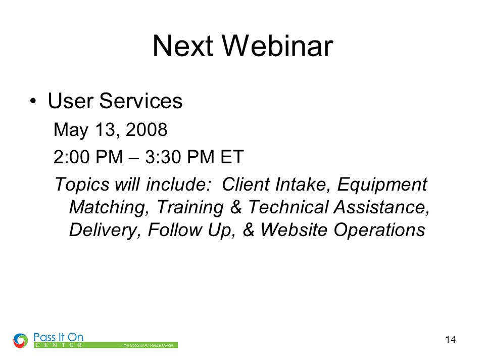 14 Next Webinar User Services May 13, 2008 2:00 PM – 3:30 PM ET Topics will include: Client Intake, Equipment Matching, Training & Technical Assistance, Delivery, Follow Up, & Website Operations
