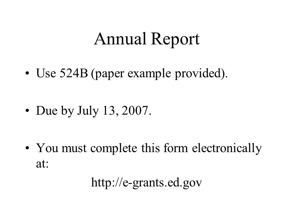 Annual Report Use 524B (paper example provided). Due by July 13, 2007.