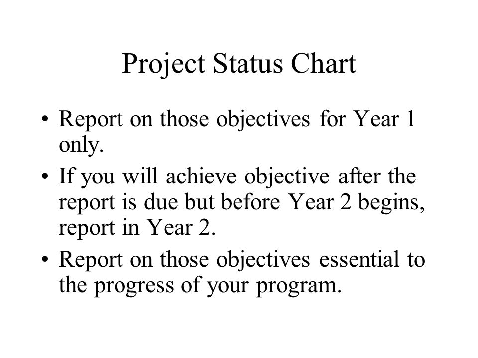 Project Status Chart Report on those objectives for Year 1 only. If you will achieve objective after the report is due but before Year 2 begins, repor