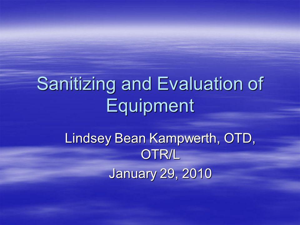 Sanitizing and Evaluation of Equipment Lindsey Bean Kampwerth, OTD, OTR/L January 29, 2010