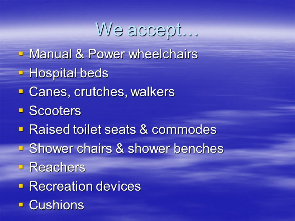We accept…  Manual & Power wheelchairs  Hospital beds  Canes, crutches, walkers  Scooters  Raised toilet seats & commodes  Shower chairs & showe