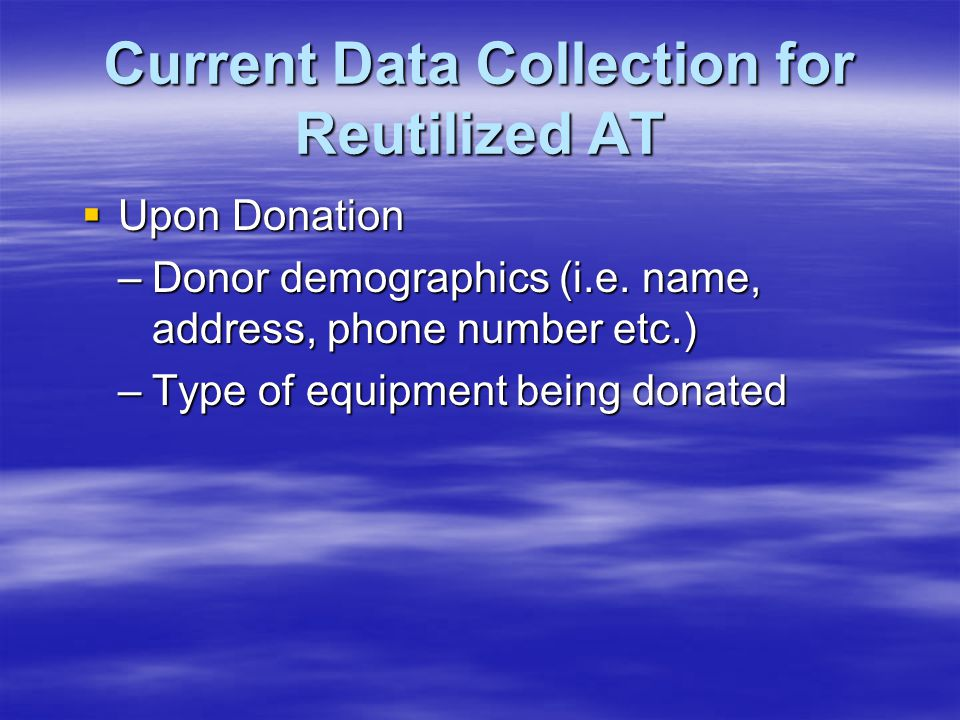 Current Data Collection for Reutilized AT  Upon Donation –Donor demographics (i.e. name, address, phone number etc.) –Type of equipment being donated